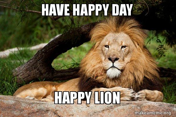 Have Happy Day Happy Lion Happy Birthday Jer Make A Meme