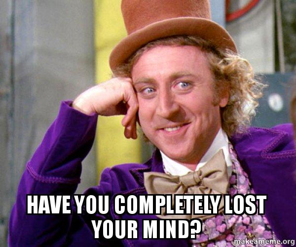 Have you completely lost your mind? - Willy Wonka Sarcasm Meme | Make ...