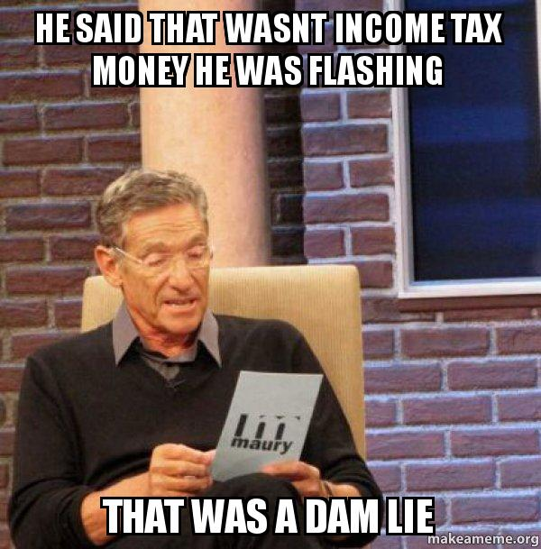 he said that 6br2ah he said that wasnt income tax money he was flashing that was a dam