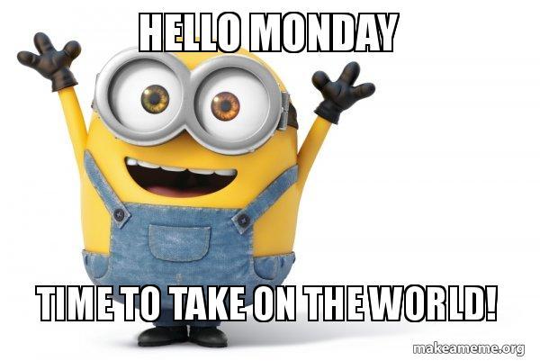 Hello Monday Time to take on the world! - Happy Minion | Make a Meme