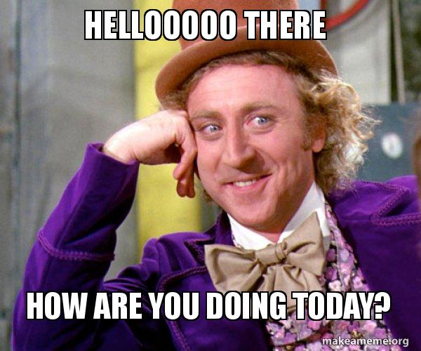 hellooooo there hellooooo there how are you doing today? willy wonka sarcasm meme