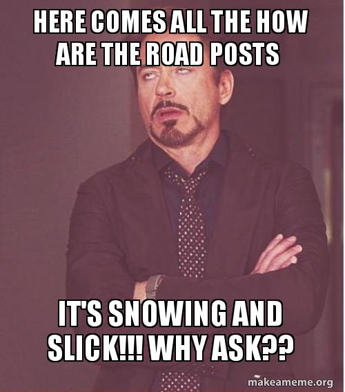 here comes all bti885 here comes all the how are the road posts it's snowing and slick