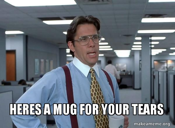 Heres A Mug For Your Tears That Would Be Great Office Space Bill