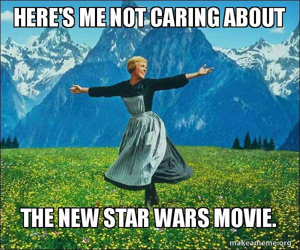 Heres Me Not Caring About The New Star Wars Movie Sound Of Music