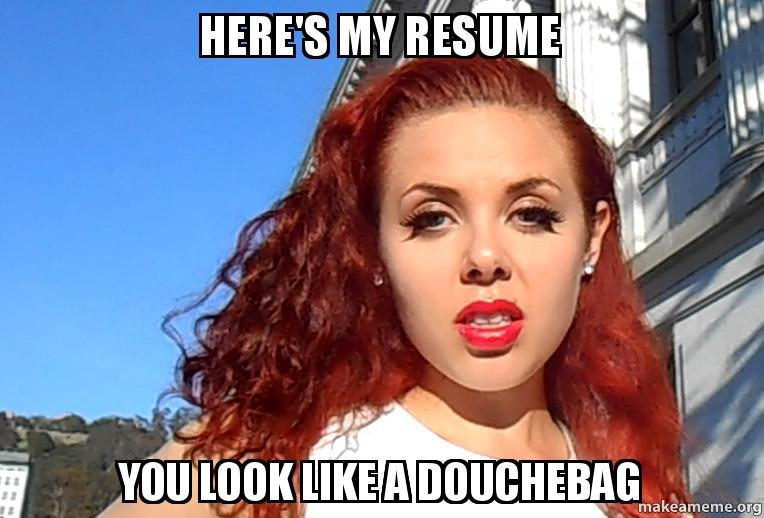Here S My Resume You Look Like A Douchebag Make A Meme