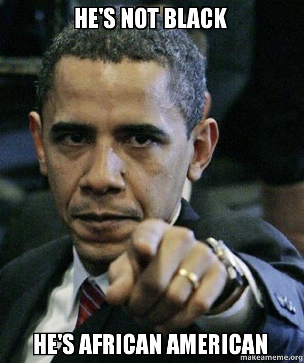 hes not black he's not black he's african american angry obama make a meme,African American Memes