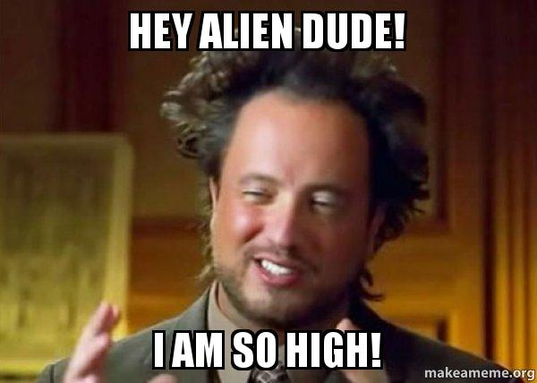 hey alien dude hey alien dude! i am so high! ancient aliens crazy history