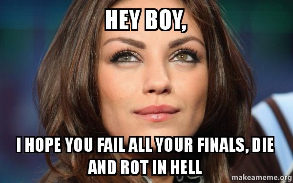 Hey boy, I hope you fail all your finals, die and rot in ...