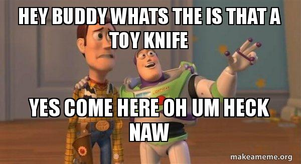 Hey Buddy Whats The Is That A Toy Knife Yes Come Here Oh Um Heck Naw