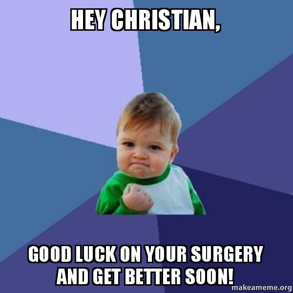 Hey Christian Good Luck On Your Surgery And Get Better Soon