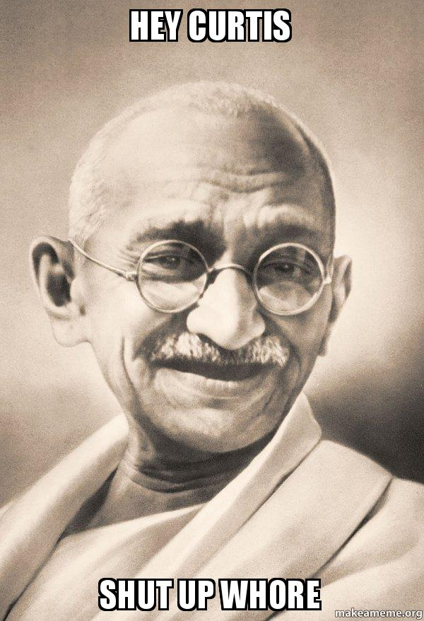 hey curtis shut hey curtis shut up whore ghandi make a meme