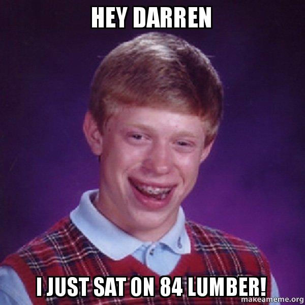 hey darren i hey darren i just sat on 84 lumber! make a meme