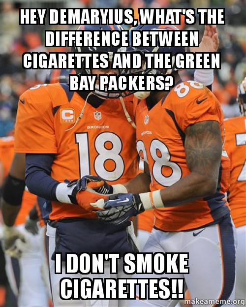 Hey demaryius what s the difference between cigarettes and the green