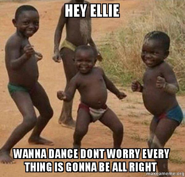 hey ellie wanna hey ellie wanna dance dont worry every thing is gonna be all right