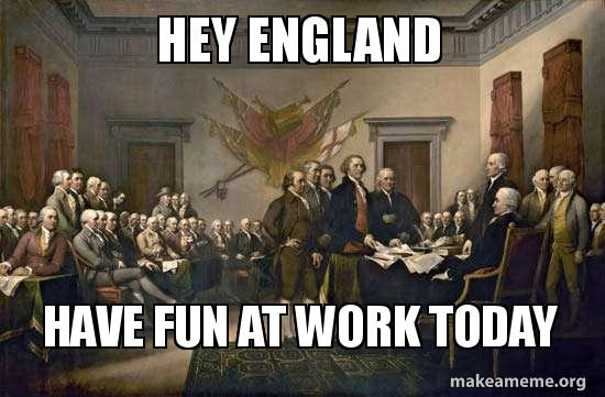 Hey England Have Fun At Work Today 4th Of July Make A Meme