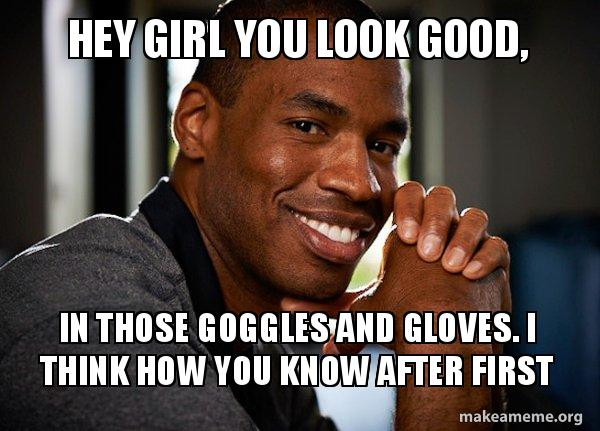 Hey Girl You Look Good In Those Goggles And Gloves I Think How You Know After First Good Guy Jason Make A Meme