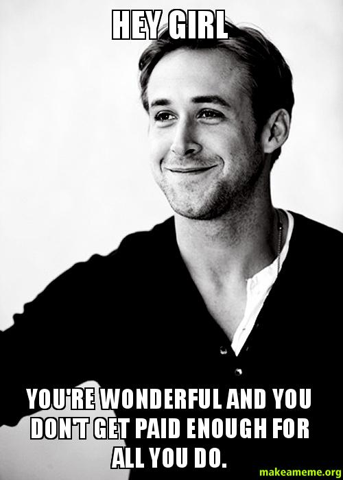 hey girl you're wonderful and you don't get paid enough for all you do. | Make a Meme
