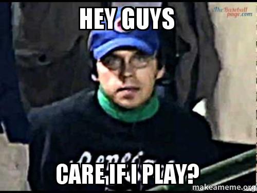 HEY GUYS CARE IF I PLAY? - | Make a Meme