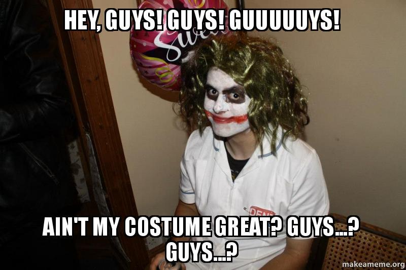 hey, guys! guys! guuuuuys! Ain't my costume great? Guys ...