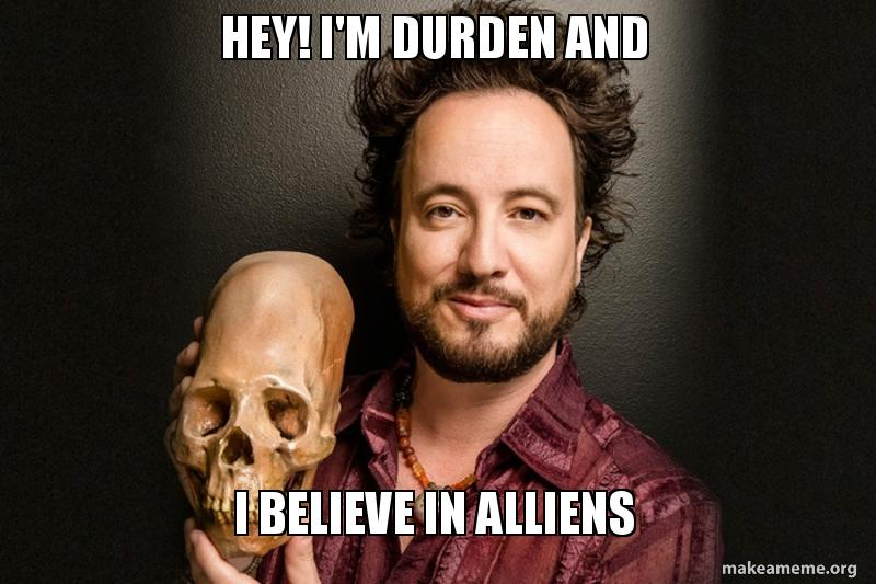 im durden and i believe in alliens