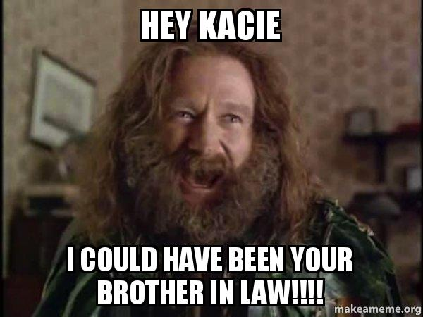 Hey Kacie I could have been your brother in law ...