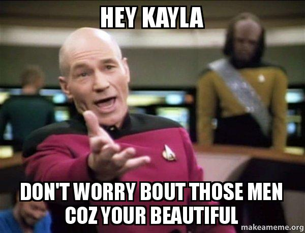 hey kayla dont hey kayla don't worry bout those men coz your beautiful make a meme