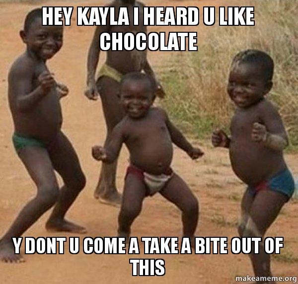 hey kayla i hey kayla i heard u like chocolate y dont u come a take a bite out