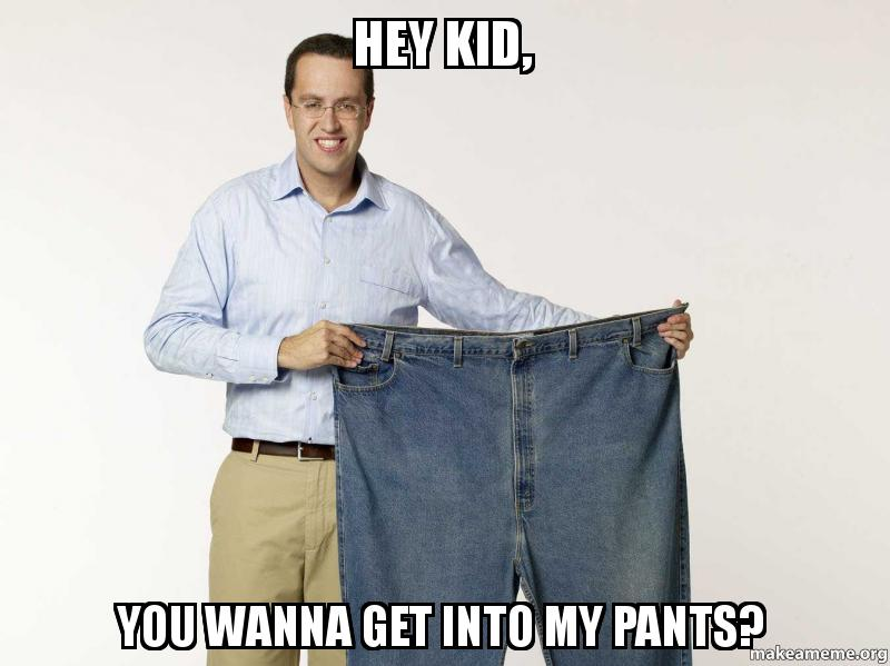 Hey kid, you wanna get into my pants?