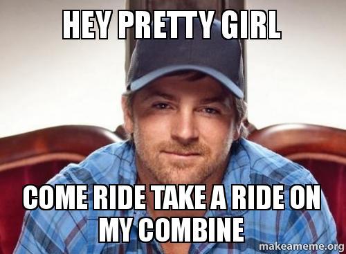 hey pretty girl sws5vq hey pretty girl come ride take a ride on my combine make a meme