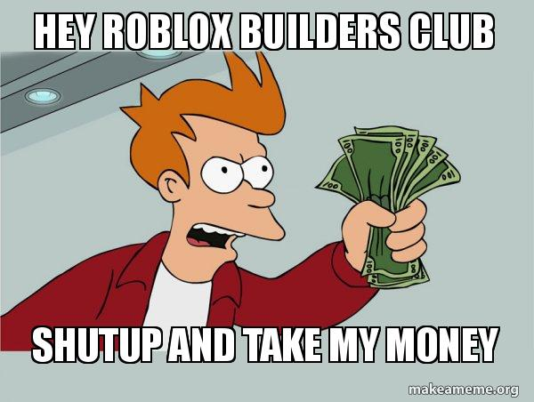 Hey roblox builders club Shutup and Take My Money - Shutup