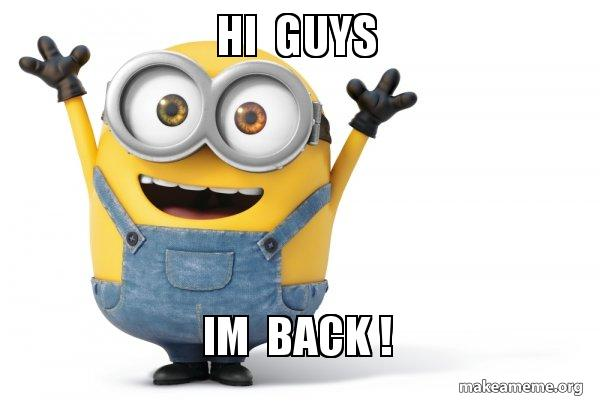 hi guys im back ! - Happy Minion | Make a Meme