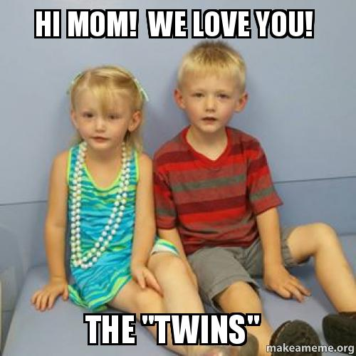 hi mom we love you the twins