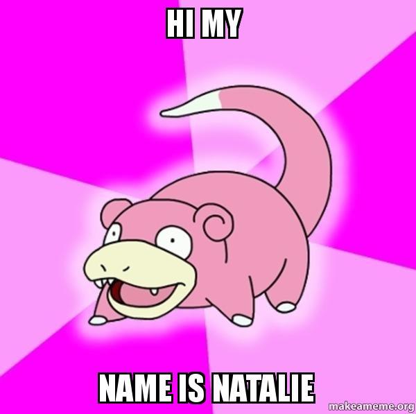 hi my name is natalie - Slowpoke the Pokemon | Make a Meme