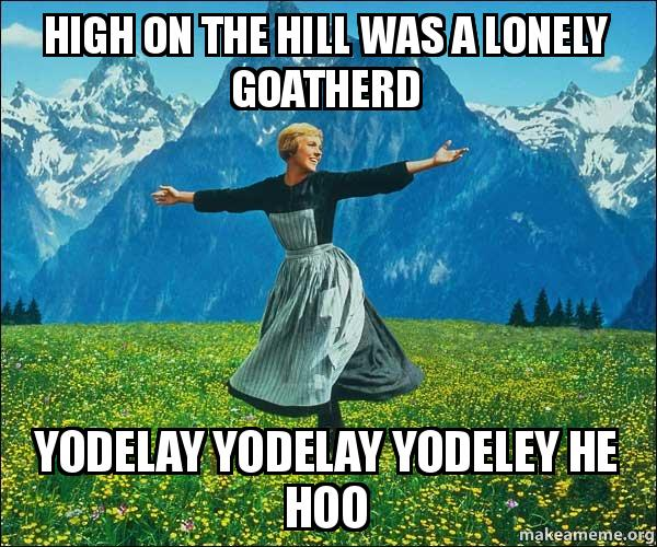 High on the hill was a lonely goatherd yodelay yodelay