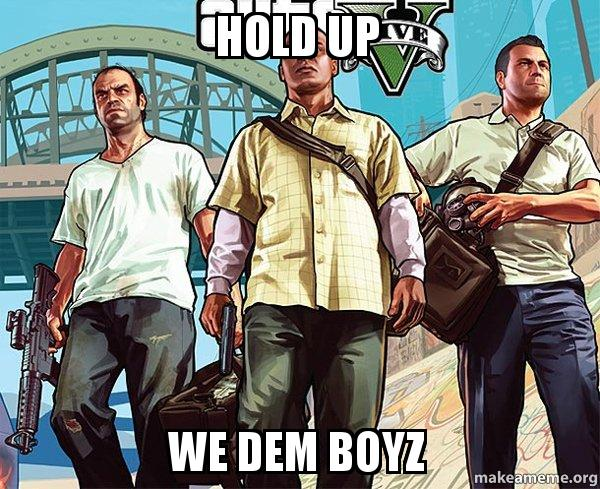 hold up we g8eai1 hold up we dem boyz grand theft auto 5 (v) make a meme,Dem Boyz Meme