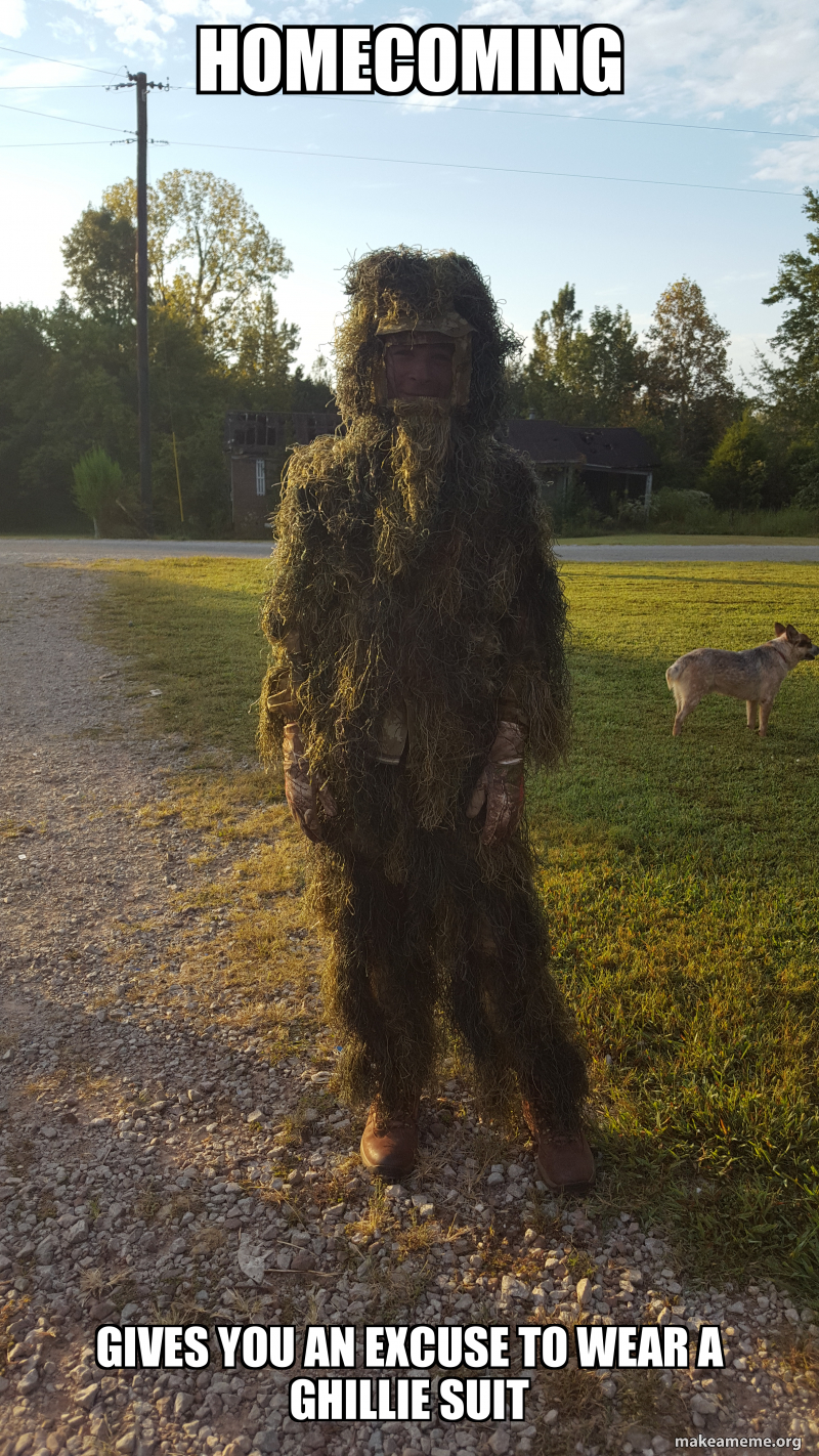 Homecoming Gives you an excuse to wear a ghillie suit