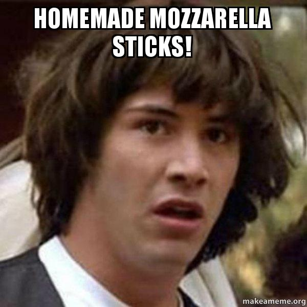 Homemade Mozzarella Sticks Conspiracy Keanu Make A Meme
