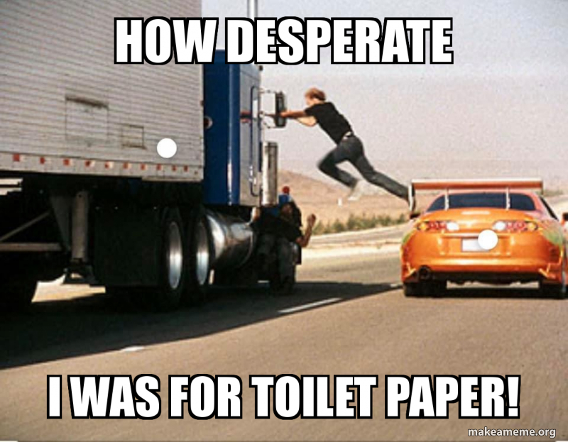 How Desperate I Was For Toilet Paper Make A Meme The last wish of a desperate fapper. how desperate i was for toilet paper