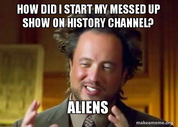 how did i nldmmi how did i start my messed up show on history channel? aliens
