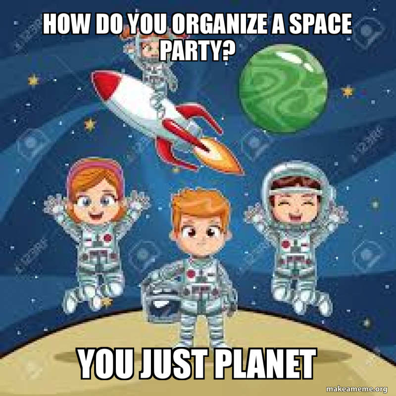 How Do You Organize A Space Party You Just Planet Make A Meme