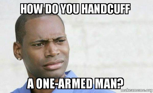 how do you 4ksr9p how do you handcuff a one armed man? confused black man make a
