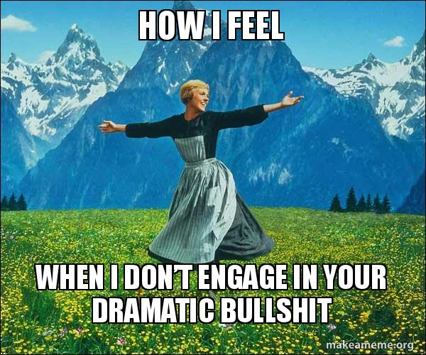 How i feel When I don't engage in your dramatic bullshit