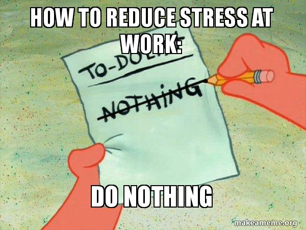 How To Reduce Stress At Work Do Nothing To Do List Make A Meme