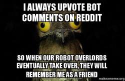 i always upvote bot comments on reddit so when our robot overlords