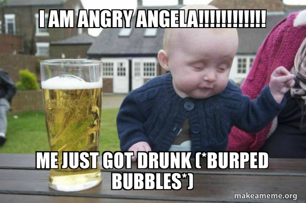 i am ANGRY ANGELA!!!!!!!!!!!! me just got drunk (*burped