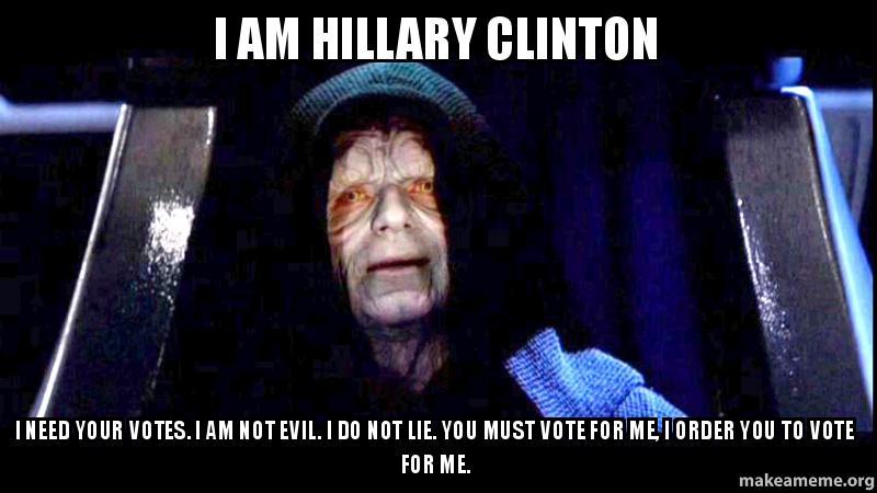 I AM HILLARY CLINTON I NEED YOUR VOTES. I AM NOT EVIL. I ...