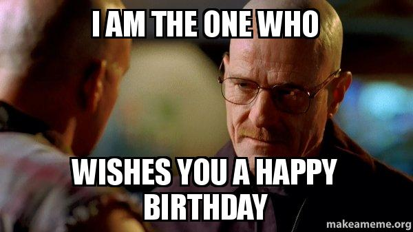 Funny Birthday Meme Reddit : I am the one who wishes you a happy birthday breaking
