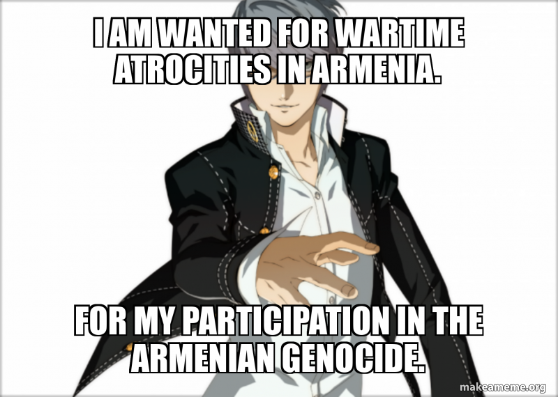I Am Wanted For Wartime Atrocities In Armenia For My Participation In The Armenian Genocide Make A Meme