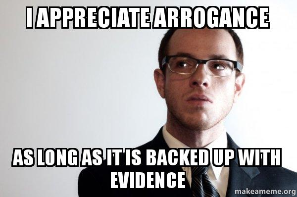 appreciate Arrogance As long as it is backed up with evidence ...