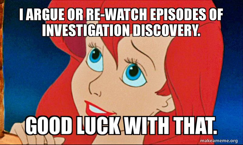 I Argue Or Re Watch Episodes Of Investigation Discovery